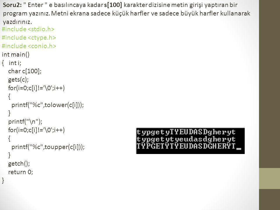 Soru2: Enter e basılıncaya kadar s[100] karakter dizisine metin girişi yaptıran bir program yazınız. Metni ekrana sadece küçük harfler ve sadece büyük harfler kullanarak yazdırınız.